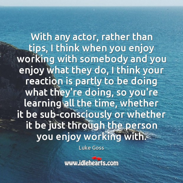 With any actor, rather than tips, I think when you enjoy working Image