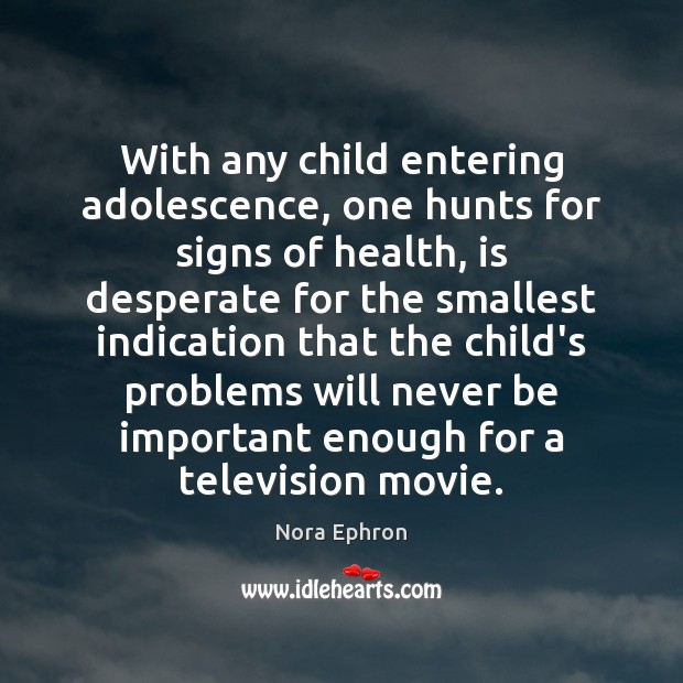 With any child entering adolescence, one hunts for signs of health, is Nora Ephron Picture Quote