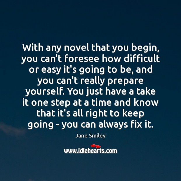 With any novel that you begin, you can't foresee how difficult or Jane Smiley Picture Quote