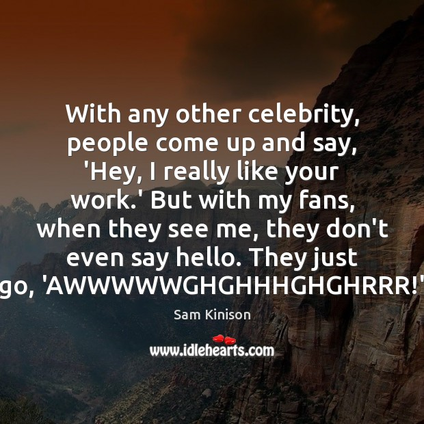 With any other celebrity, people come up and say, 'Hey, I really Sam Kinison Picture Quote