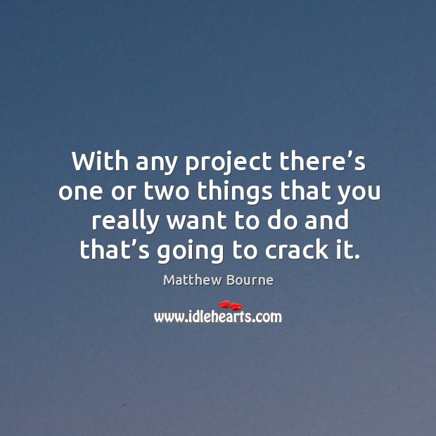 With any project there's one or two things that you really want to do and that's going to crack it. Image