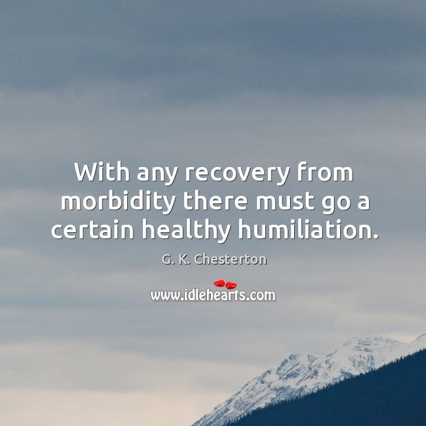 With any recovery from morbidity there must go a certain healthy humiliation. G. K. Chesterton Picture Quote