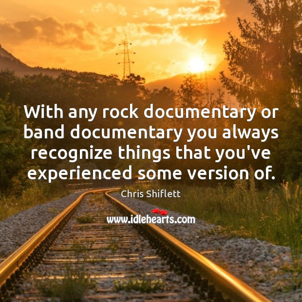 With any rock documentary or band documentary you always recognize things that Image