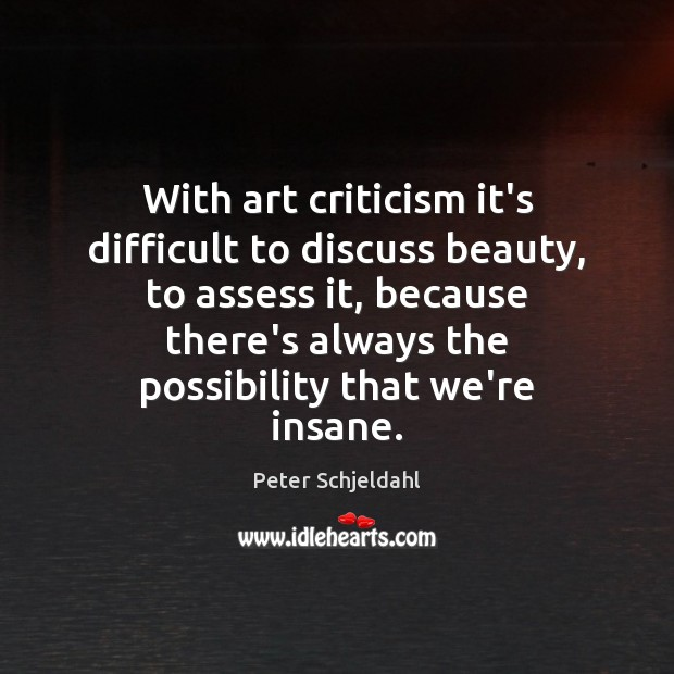 With art criticism it's difficult to discuss beauty, to assess it, because Peter Schjeldahl Picture Quote