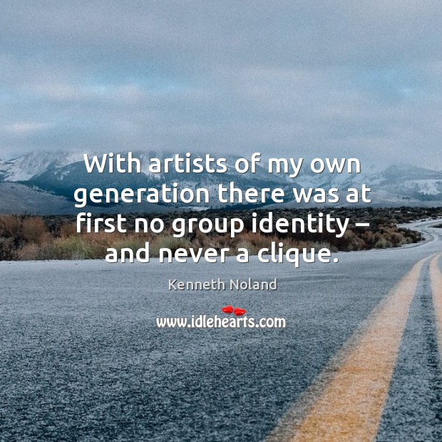 With artists of my own generation there was at first no group identity – and never a clique. Kenneth Noland Picture Quote