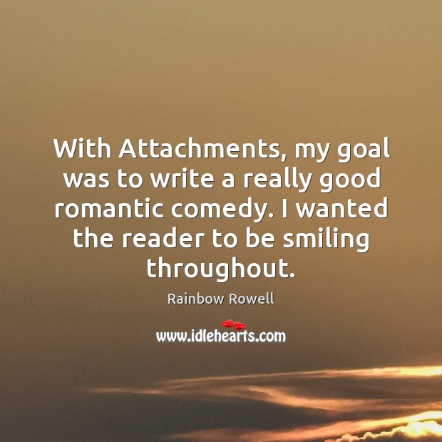 With Attachments, my goal was to write a really good romantic comedy. Rainbow Rowell Picture Quote