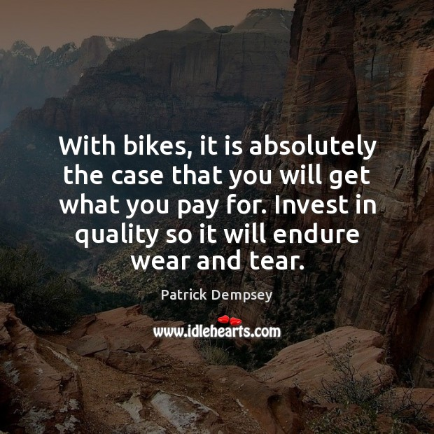 With bikes, it is absolutely the case that you will get what Patrick Dempsey Picture Quote