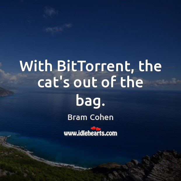 With BitTorrent, the cat's out of the bag. Bram Cohen Picture Quote