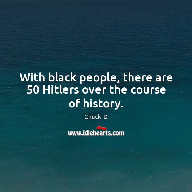 With black people, there are 50 Hitlers over the course of history. Image