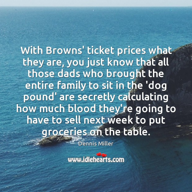 With Browns' ticket prices what they are, you just know that all Dennis Miller Picture Quote