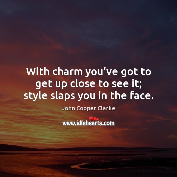 With charm you've got to get up close to see it; style slaps you in the face. Image