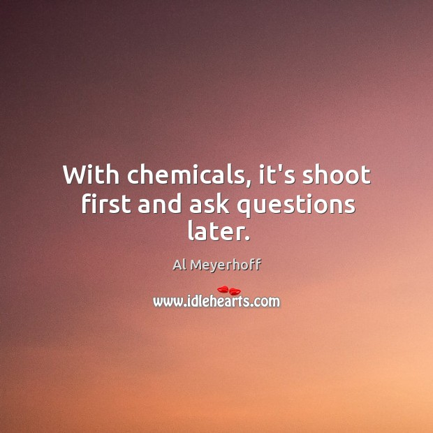 With chemicals, it's shoot first and ask questions later. Image