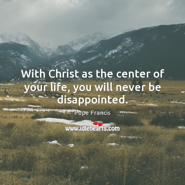 With Christ as the center of your life, you will never be disappointed. Image
