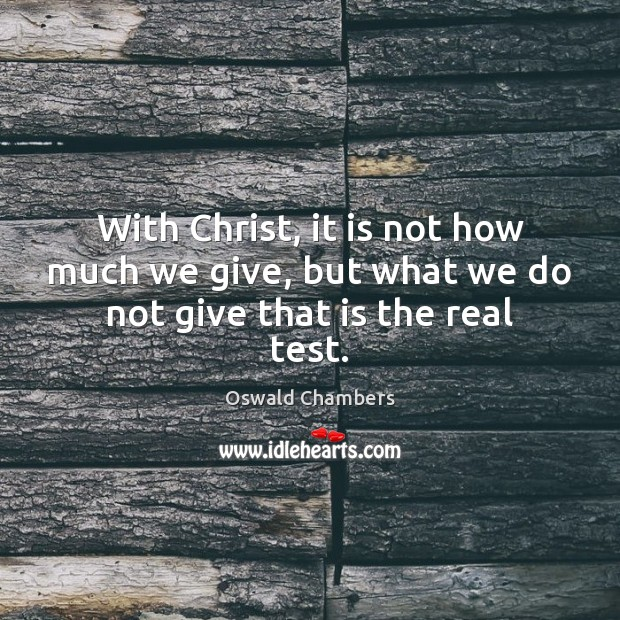 With Christ, it is not how much we give, but what we do not give that is the real test. Image