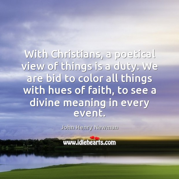 With Christians, a poetical view of things is a duty. We are John Henry Newman Picture Quote