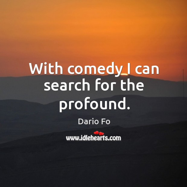 With comedy I can search for the profound. Image