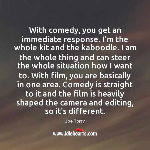 With comedy, you get an immediate response. I'm the whole kit and Image