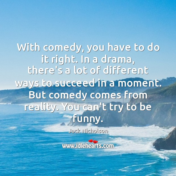 With comedy, you have to do it right. In a drama, there's Image