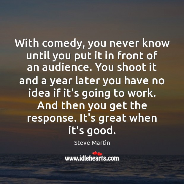 With comedy, you never know until you put it in front of Steve Martin Picture Quote