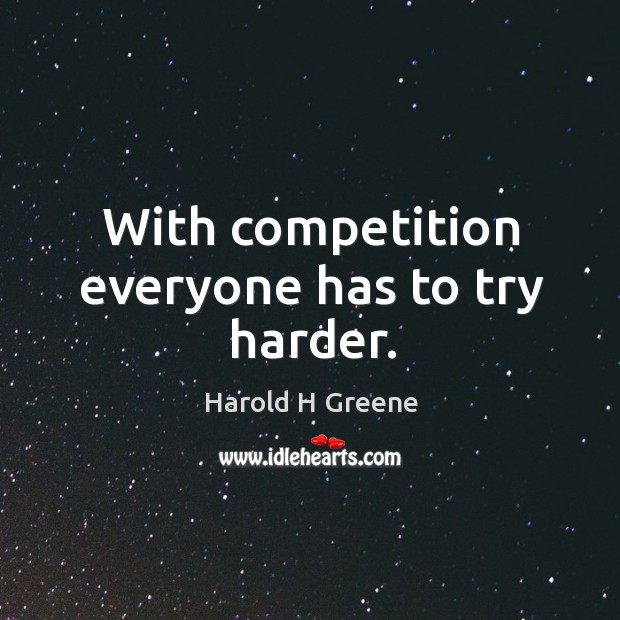 With competition everyone has to try harder. Image