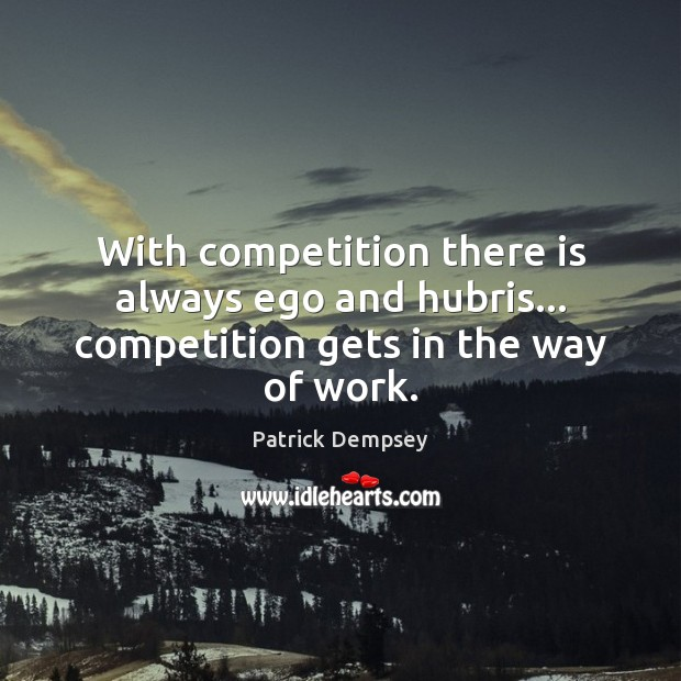 With competition there is always ego and hubris… competition gets in the way of work. Patrick Dempsey Picture Quote
