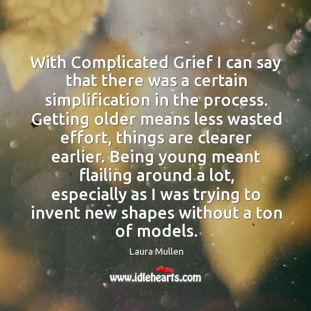 With Complicated Grief I can say that there was a certain simplification Laura Mullen Picture Quote