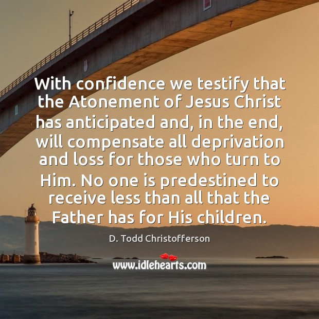 Image, With confidence we testify that the Atonement of Jesus Christ has anticipated