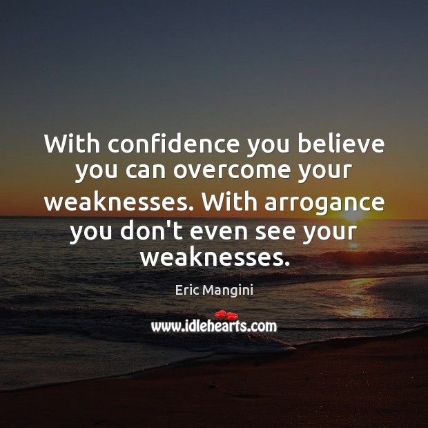 With confidence you believe you can overcome your weaknesses. With arrogance you Image