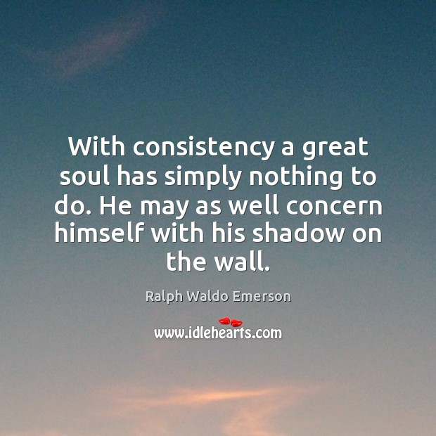 With consistency a great soul has simply nothing to do. He may Image