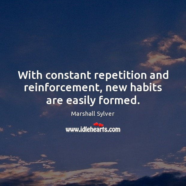 With constant repetition and reinforcement, new habits are easily formed. Marshall Sylver Picture Quote