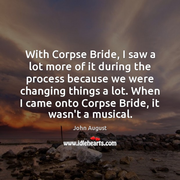 With Corpse Bride, I saw a lot more of it during the John August Picture Quote