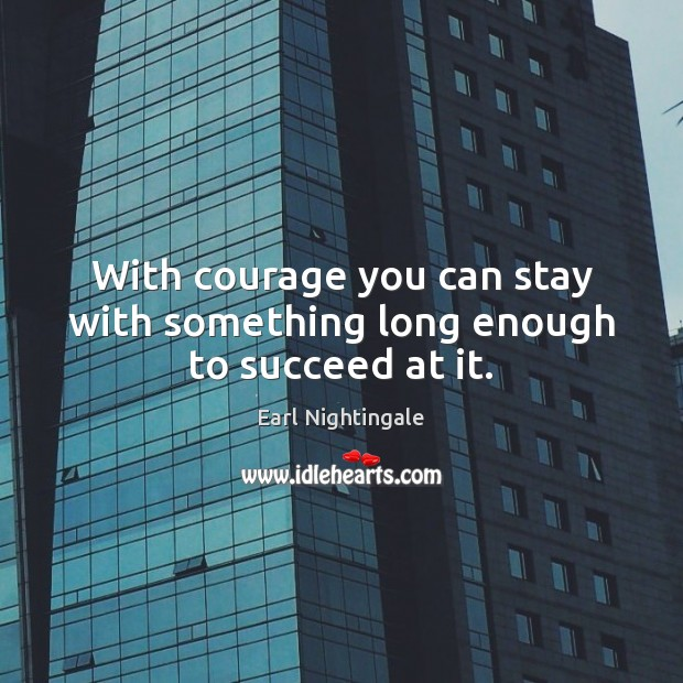 With courage you can stay with something long enough to succeed at it. Earl Nightingale Picture Quote