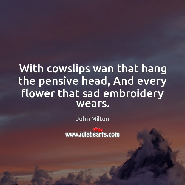 With cowslips wan that hang the pensive head, And every flower that sad embroidery wears. Image