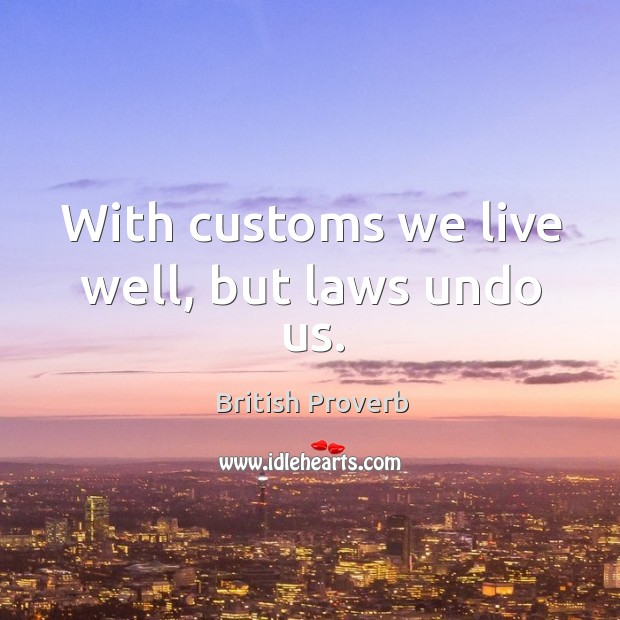 Image, With customs we live well, but laws undo us.