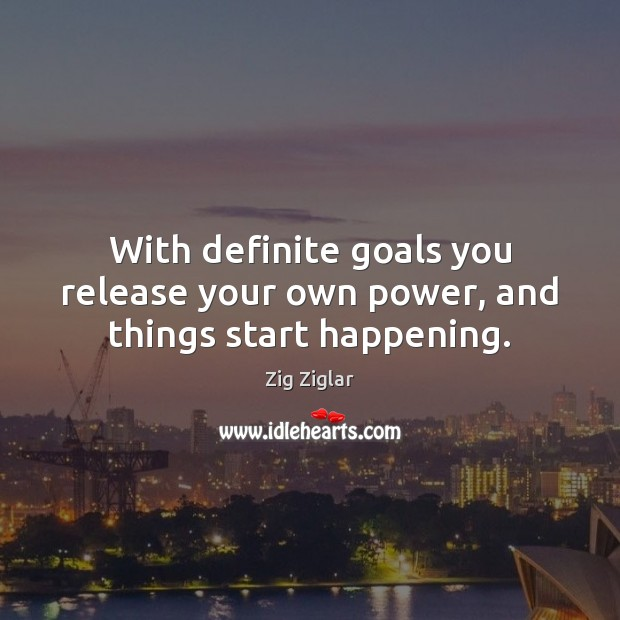 With definite goals you release your own power, and things start happening. Zig Ziglar Picture Quote