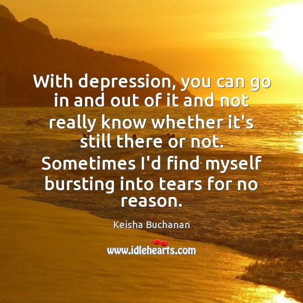 With depression, you can go in and out of it and not Image