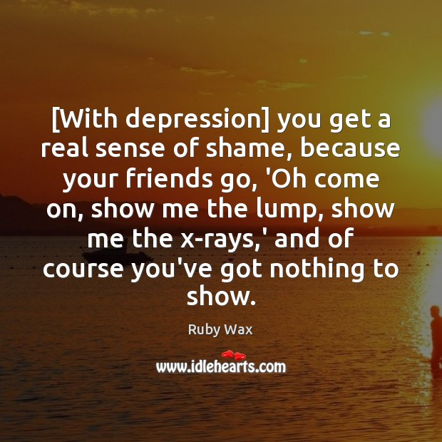 [With depression] you get a real sense of shame, because your friends Ruby Wax Picture Quote