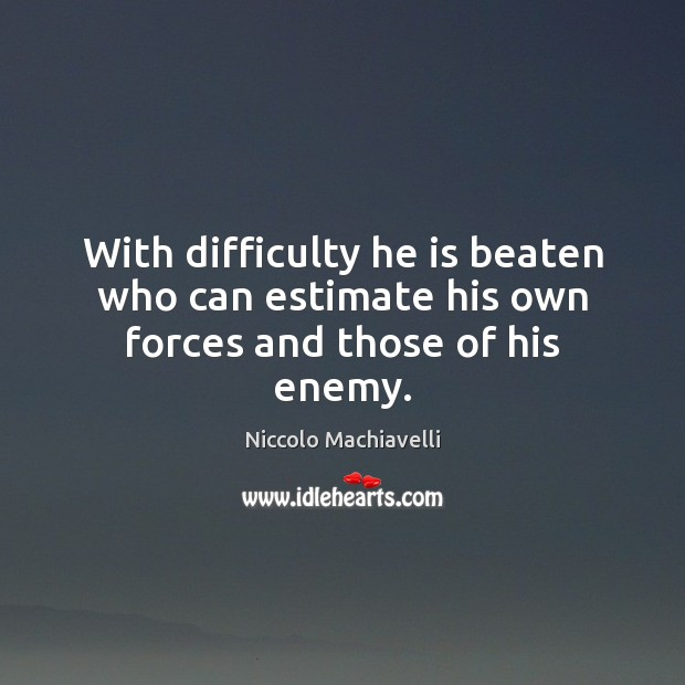 With difficulty he is beaten who can estimate his own forces and those of his enemy. Niccolo Machiavelli Picture Quote