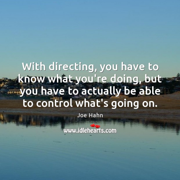 With directing, you have to know what you're doing, but you have Joe Hahn Picture Quote