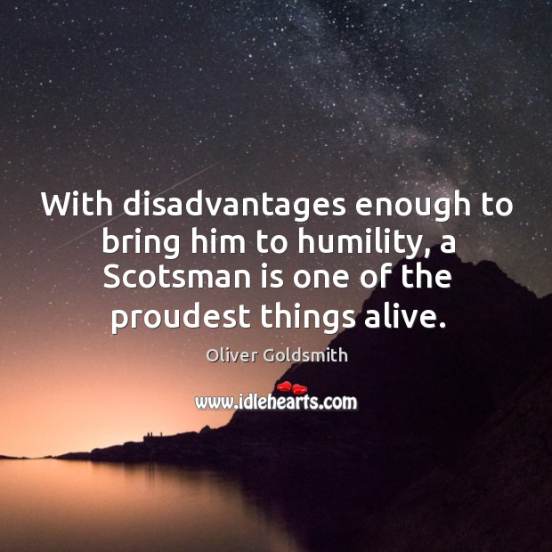 Image, With disadvantages enough to bring him to humility, a scotsman is one of the proudest things alive.