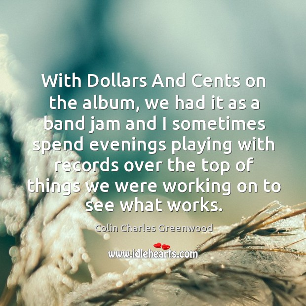 With dollars and cents on the album, we had it as a band jam and I sometimes Colin Charles Greenwood Picture Quote