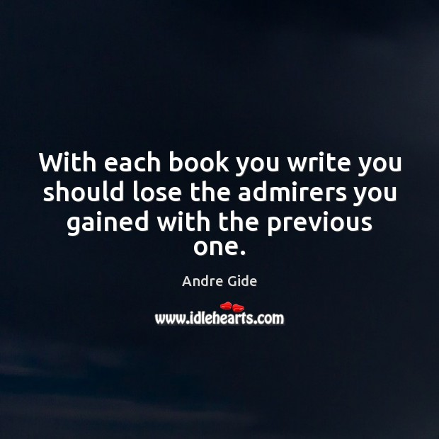 With each book you write you should lose the admirers you gained with the previous one. Andre Gide Picture Quote