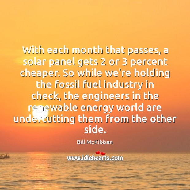 With each month that passes, a solar panel gets 2 or 3 percent cheaper. Bill McKibben Picture Quote
