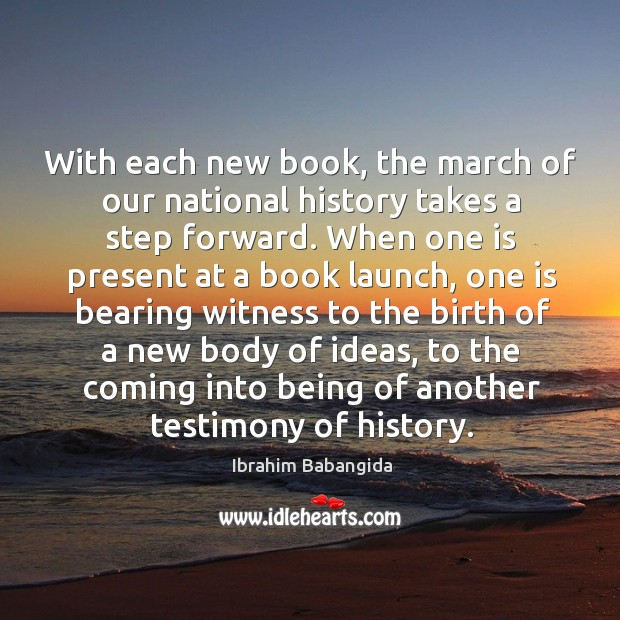 With each new book, the march of our national history takes a step forward. Ibrahim Babangida Picture Quote