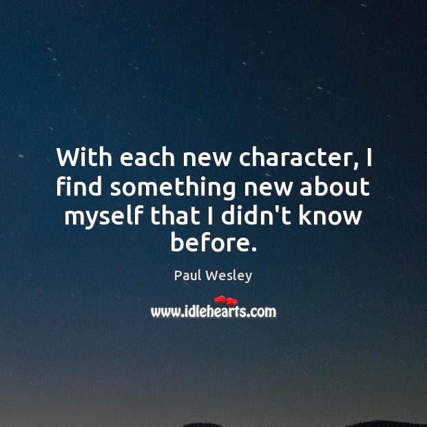 With each new character, I find something new about myself that I didn't know before. Paul Wesley Picture Quote