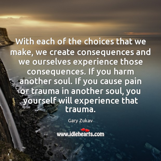 With each of the choices that we make, we create consequences and Gary Zukav Picture Quote
