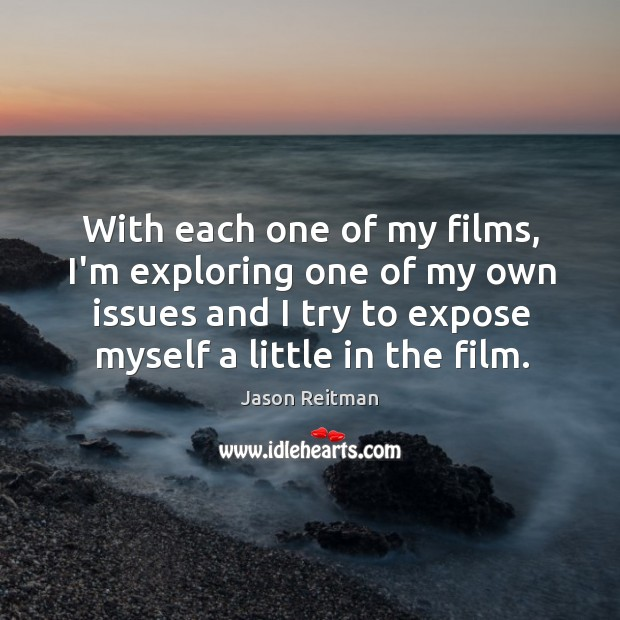With each one of my films, I'm exploring one of my own Jason Reitman Picture Quote