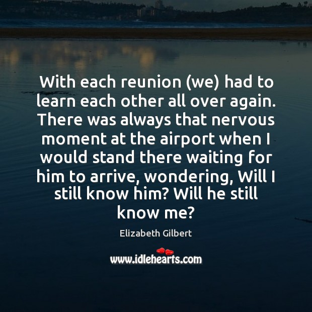 With each reunion (we) had to learn each other all over again. Elizabeth Gilbert Picture Quote