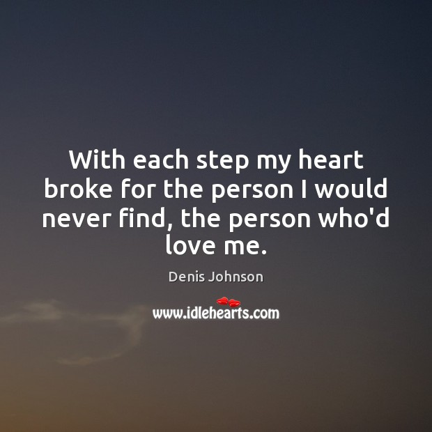With each step my heart broke for the person I would never find, the person who'd love me. Denis Johnson Picture Quote