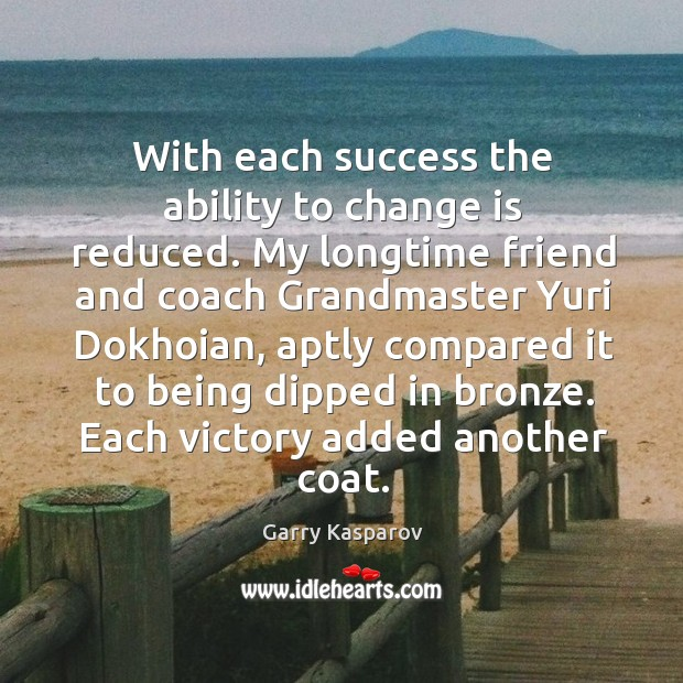 With each success the ability to change is reduced. My longtime friend Image